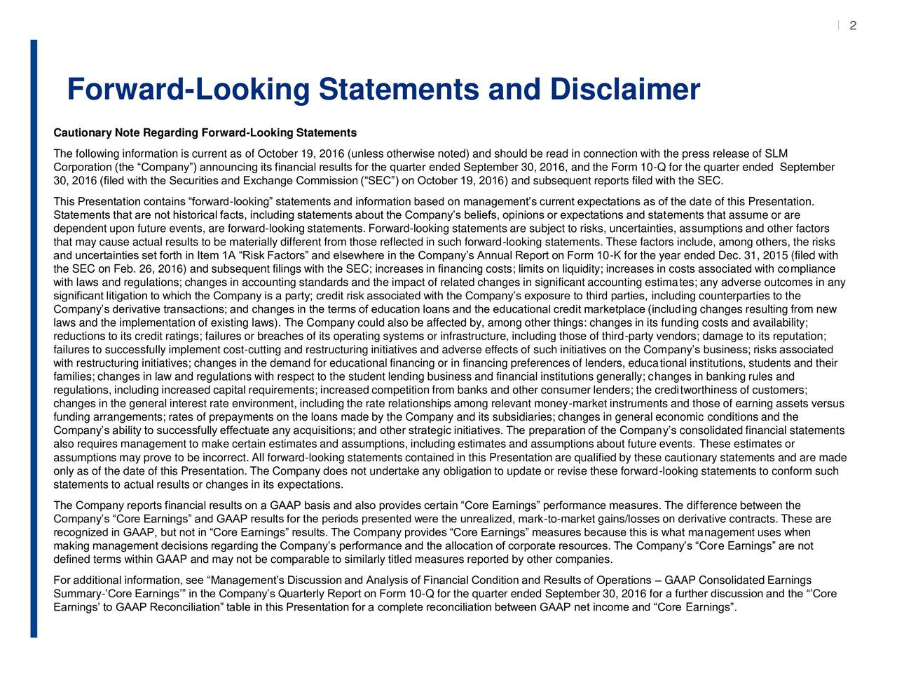 2 Forward-Looking Statements and Disclaimer Cautionary Note Regarding Forward-Looking Statements The following information is current as of October 19, 2016 (unless otherwise noted) and should be read in connection with the press release of SLM Corporation (the Company) announcing its financial results for the quarter ended September 30, 2016, and the Form 10-Q for the quarter ended September 30, 2016 (filed with the Securities and Exchange Commission (SEC) on October 19, 2016) and subsequent reports filed with the SEC. This Presentation contains forward-looking statements and information based on managements current expectations as of the date of this Presentation. Statements that are not historical facts, including statements about the Companys beliefs, opinions or expectations and statements that assume or are dependent upon future events, are forward-looking statements. Forward-looking statements are subject to risks, uncertainties, assumptions and other factors that may cause actual results to be materially different from those reflected in such forward-looking statements. These factors include, among others, the risks and uncertainties set forth in Item 1A Risk Factors and elsewhere in the Companys Annual Report on Form 10-K for the year ended Dec. 31, 2015 (filed with the SEC on Feb. 26, 2016) and subsequent filings with the SEC; increases in financing costs; limits on liquidity; increases in costs associated with compliance with laws and regulations; changes in accounting standards and the impact of related changes in significant accounting estimates; any adverse outcomes in any significant litigation to which the Company is a party; credit risk associated with the Companys exposure to third parties, including counterparties to the Companys derivative transactions; and changes in the terms of education loans and the educational credit marketplace (including changes resulting from new laws and the implementation of existing laws). The Company could also be af