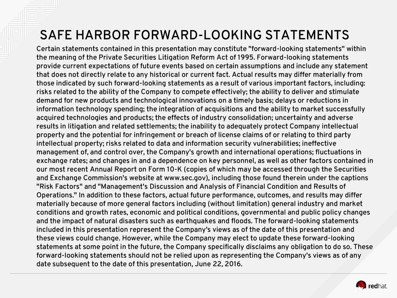 """Certain statements contained in this presentation may constitute """"forward-looking statements"""" within the meaning of the Private Securities Litigation Reform Act of 1995. Forward-looking statements provide current expectations of future events based on certain assumptions and include any statement that does not directly relate to any historical or current fact. Actual results may differ materially from those indicated by such forward-looking statements as a result of various important factors, including: risks related to the ability of the Company to compete effectively; the ability to deliver and stimulate demand for new products and technological innovations on a timely basis; delays or reductions in information technology spending; the integration of acquisitions and the ability to market successfully acquired technologies and products; the effects of industry consolidation; uncertainty and adverse results in litigation and related settlements; the inability to adequately protect Company intellectual property and the potential for infringement or breach of license claims of or relating to third party intellectual property; risks related to data and information security vulnerabilities; ineffective management of, and control over, the Company's growth and international operations; fluctuations in exchange rates; and changes in and a dependence on key personnel, as well as other factors contained in our most recent Annual Report on Form 10-K (copies of which may be accessed through the Securities and Exchange Commission's website at www.sec.gov), including those found therein under the captions """"Risk Factors"""" and """"Management's Discussion and Analysis of Financial Condition and Results of Operations."""" In addition to these factors, actual future performance, outcomes, and results may differ materially because of more general factors including (without limitation) general industry and market conditions and growth rates, economic and political conditions, governmental a"""