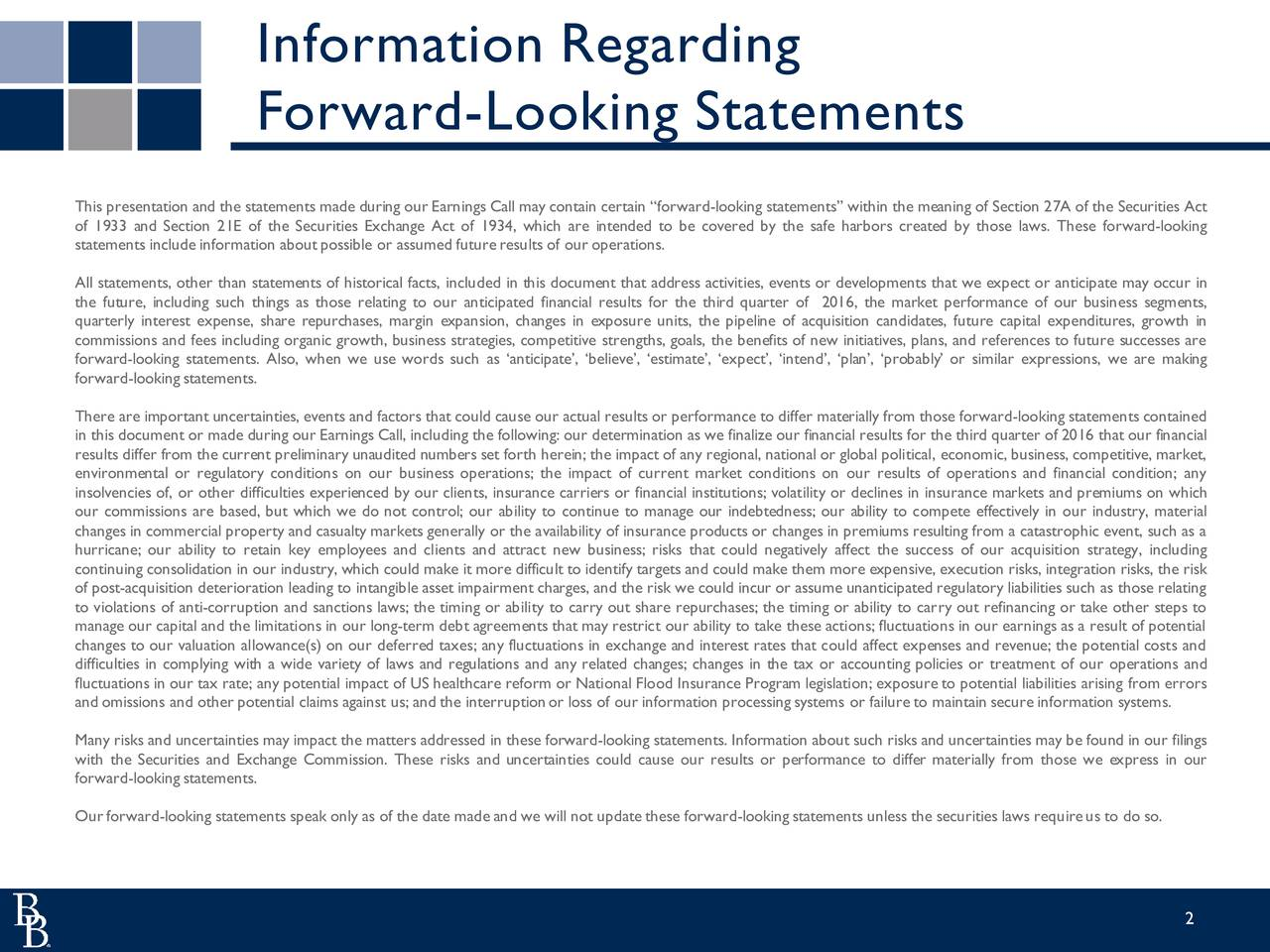 Forward-Looking Statements This presentation and the statements made during our Earnings Call may contain certain forward-looking statements within the meaning of Section 27A of the Securities Act of 1933 and Section 21E of the Securities Exchange Act of 1934, which are intended to be covered by the safe harbors created by those laws. These forward-looking statements include information aboutpossible or assumed futureresults of our operations. All statements, other than statements of historical facts, included in this document that address activities, events or developments that we expect or anticipate may occur in the future, including such things as those relating to our anticipated financial results for the third quarter of 2016, the market performance of our business segments, quarterly interest expense, share repurchases, margin expansion, changes in exposure units, the pipeline of acquisition candidates, future capital expenditures, growth in commissions and fees including organic growth, business strategies, competitive strengths, goals, the benefits of new initiatives, plans, and references to future successes are forward-looking statements. Also, when we use words such as anticipate, believe, estimate, expect, intend, plan, probably or similar expressions, we are making forward-looking statements. There are important uncertainties, events and factors that could cause our actual results or performance to differ materially from those forward-looking statements contained in this document or made during our Earnings Call, including the following: our determination as we finalize our financial results for the third quarter of 2016 that our financial results differ from the current preliminary unaudited numbers set forth herein; the impact of any regional, national or global political, economic, business, competitive, market, environmental or regulatory conditions on our business operations; the impact of current market conditions on our results of operations and