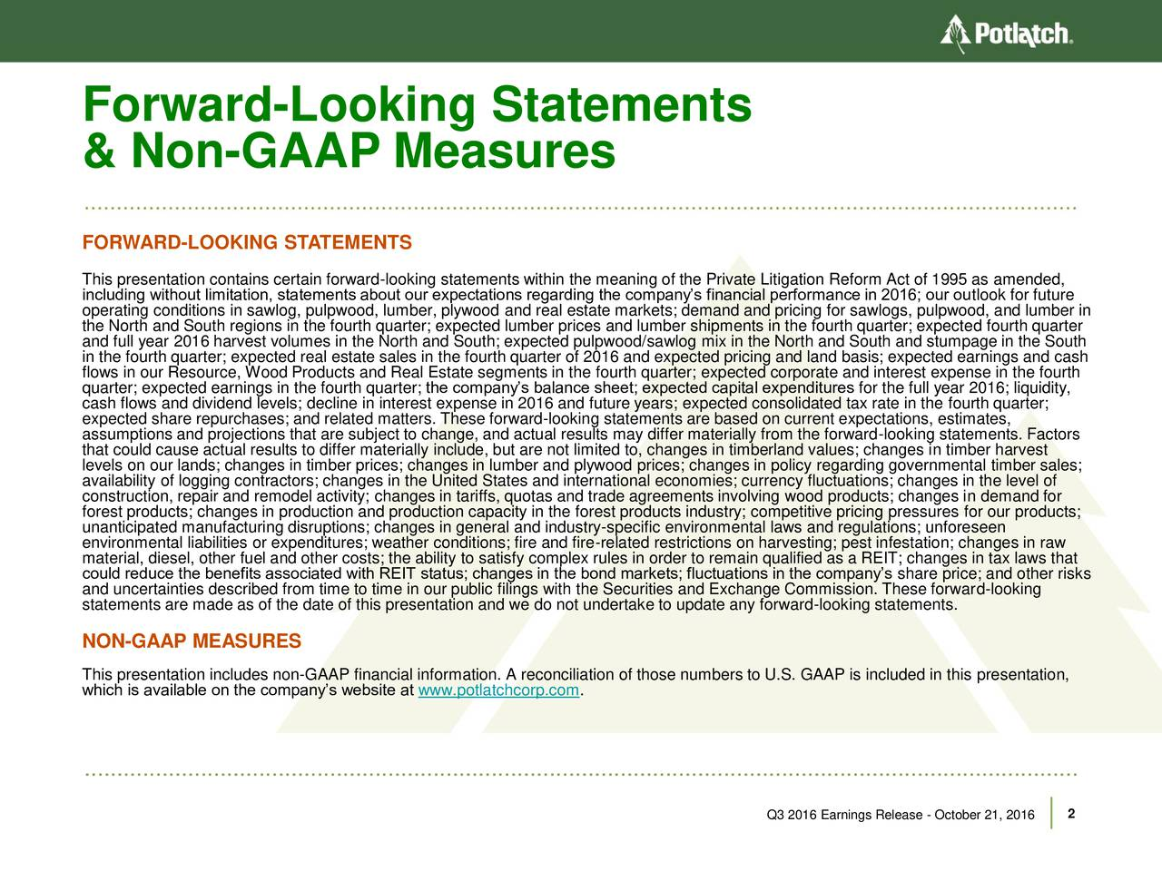 & Non-GAAP Measures FORWARD-LOOKING STATEMENTS This presentation contains certain forward-looking statements within the meaning of the Private Litigation Reform Act of 1995 as amended, operating conditions in sawlog, pulpwood, lumber, plywood and real estate markets; demand and pricing for sawlogs, pulpwood, and lumber inure the North and South regions in the fourth quarter; expected lumber prices and lumber shipments in the fourth quarter; expected fourth quarter and full year 2016 harvest volumes in the North and South; expected pulpwood/sawlog mix in the North and South and stumpage in the South in the fourth quarter; expected real estate sales in the fourth quarter of 2016 and expected pricing and land basis; expected earnings and cash flows in our Resource, Wood Products and Real Estate segments in the fourth quarter; expected corporate and interest expense in the fourth quarter; expected earnings in the fourth quarter; the companys balance sheet; expected capital expenditures for the full year 2016; liquidity, cash flows and dividend levels; decline in interest expense in 2016 and future years; expected consolidated tax rate in the fourth quarter; expected share repurchases; and related matters. These forward-looking statements are based on current expectations, estimates, assumptions and projections that are subject to change, and actual results may differ materially from the forward-looking statements. Factors that could cause actual results to differ materially include, but are not limited to, changes in timberland values; changes in timber harvest availability of logging contractors; changes in the United States and international economies; currency fluctuations; changes in the level of construction, repair and remodel activity; changes in tariffs, quotas and trade agreements involving wood products; changes in demand for forest products; changes in production and production capacity in the forest products industry; competitive pricing pressures for our products; unanticipated manufacturing disruptions; changes in general and industry-specific environmental laws and regulations; unforeseen environmental liabilities or expenditures; weather conditions; fire and fire-related restrictions on harvesting; pest infestation; changes in raw material, diesel, other fuel and other costs; the ability to satisfy complex rules in order to remain qualified as a REIT; changes in tax laws that could reduce the benefits associated with REIT status; changes in the bond markets; fluctuations in the companys share price; and other risks and uncertainties described from time to time in our public filings with the Securities and Exchange Commission. These forward-looking statements are made as of the date of this presentation and we do not undertake to update any forward-looking statements. NON-GAAP MEASURES This presentation includes non-GAAP financial information. A reconciliation of those numbers to U.S. GAAP is included in this presentation, which is available on the companys website at www.potlatchcorp.com. Q3 2016 Earnings Release - October 21, 2016