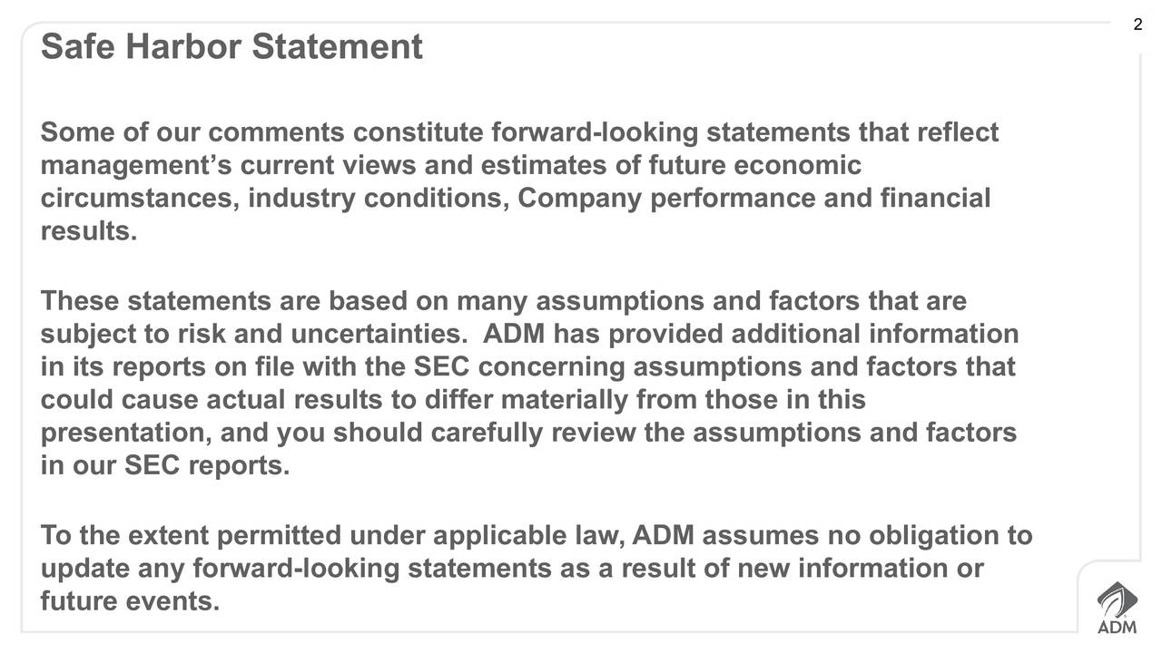 Safe Harbor Statement Some of our comments constitute forward-looking statements that reflect managements current views and estimates of future economic circumstances, industry conditions, Company performance and financial results. These statements are based on many assumptions and factors that are subject to risk and uncertainties. ADM has provided additional information in its reports on file with the SEC concerning assumptions and factors that could cause actual results to differ materially from those in this presentation, and you should carefully review the assumptions and factors in our SEC reports. To the extent permitted under applicable law, ADM assumes no obligation to update any forward-looking statements as a result of new information or future events.