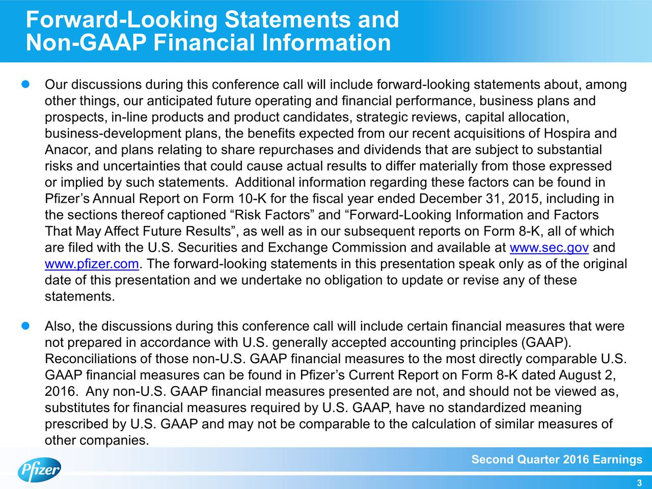 Non-GAAP Financial Information Our discussions during this conference call will include forward-looking statements about, among other things, our anticipated future operating and financial performance, business plans and prospects, in-line products and product candidates, strategic reviews, capital allocation, business-development plans, the benefits expected from our recent acquisitions of Hospira and Anacor, and plans relating to share repurchases and dividends that are subject to substantial risks and uncertainties that could cause actual results to differ materially from those expressed or implied by such statements. Additional information regarding these factors can be found in Pfizers Annual Report on Form 10-K for the fiscal year ended December 31, 2015, including in the sections thereof captioned Risk Factors and Forward-Looking Information and Factors That May Affect Future Results, as well as in our subsequent reports on Form 8-K, all of which are filed with the U.S. Securities and Exchange Commission and available at www.sec.gov and www.pfizer.com. The forward-looking statements in this presentation speak only as of the original date of this presentation and we undertake no obligation to update or revise any of these statements. Also, the discussions during this conference call will include certain financial measures that were not prepared in accordance with U.S. generally accepted accounting principles (GAAP). Reconciliations of those non-U.S. GAAP financial measures to the most directly comparable U.S. GAAP financial measures can be found in Pfizers Current Report on Form 8-K dated August2, 2016. Any non-U.S. GAAP financial measures presented are not, and should not be viewed as, substitutes for financial measures required by U.S. GAAP, have no standardized meaning prescribed by U.S. GAAP and may not be comparable to the calculation of similar measures of other companies. Second Quarter 2016 Earnings