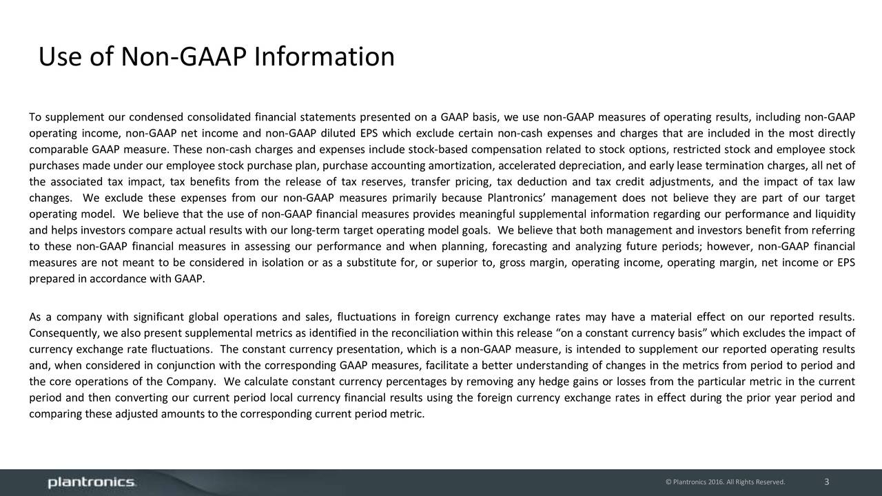 To supplement our condensed consolidated financial statements presented on a GAAP basis, we use non-GAAP measures of operating results, including non-GAAP operating income, non-GAAP net income and non-GAAP diluted EPS which exclude certain non-cash expenses and charges that are included in the most directly comparable GAAP measure. These non-cash charges and expenses include stock-based compensation related to stock options, restricted stock and employee stock purchases made under our employee stock purchase plan, purchase accounting amortization, accelerated depreciation, and early lease termination charges, all net of the associated tax impact, tax benefits from the release of tax reserves, transfer pricing, tax deduction and tax credit adjustments, and the impact of tax law changes. We exclude these expenses from our non-GAAP measures primarily because Plantronics management does not believe they are part of our target operating model. We believe that the use of non-GAAP financial measures provides meaningful supplemental information regarding our performance and liquidity and helps investors compare actual results with our long-term target operating model goals. We believe that both management and investors benefit from referring to these non-GAAP financial measures in assessing our performance and when planning, forecasting and analyzing future periods; however, non-GAAP financial measures are not meant to be considered in isolation or as a substitute for, or superior to, gross margin, operating income, operating margin, net income or EPS prepared in accordance with GAAP. As a company with significant global operations and sales, fluctuations in foreign currency exchange rates may have a material effect on our reported results. Consequently, we also present supplemental metrics as identified in the reconciliation within this release on a constant currency basis which excludes the impact of currency exchange rate fluctuations. The constant currency presentation, which is a non-GAAP measure, is intended to supplement our reported operating results and, when considered in conjunction with the corresponding GAAP measures, facilitate a better understanding of changes in the metrics from period to period and the core operations of the Company. We calculate constant currency percentages by removing any hedge gains or losses from the particular metric in the current period and then converting our current period local currency financial results using the foreign currency exchange rates in effect during the prior year period and comparing these adjusted amounts to the corresponding current period metric. Plantronics 2016. All Rights3Reserved.