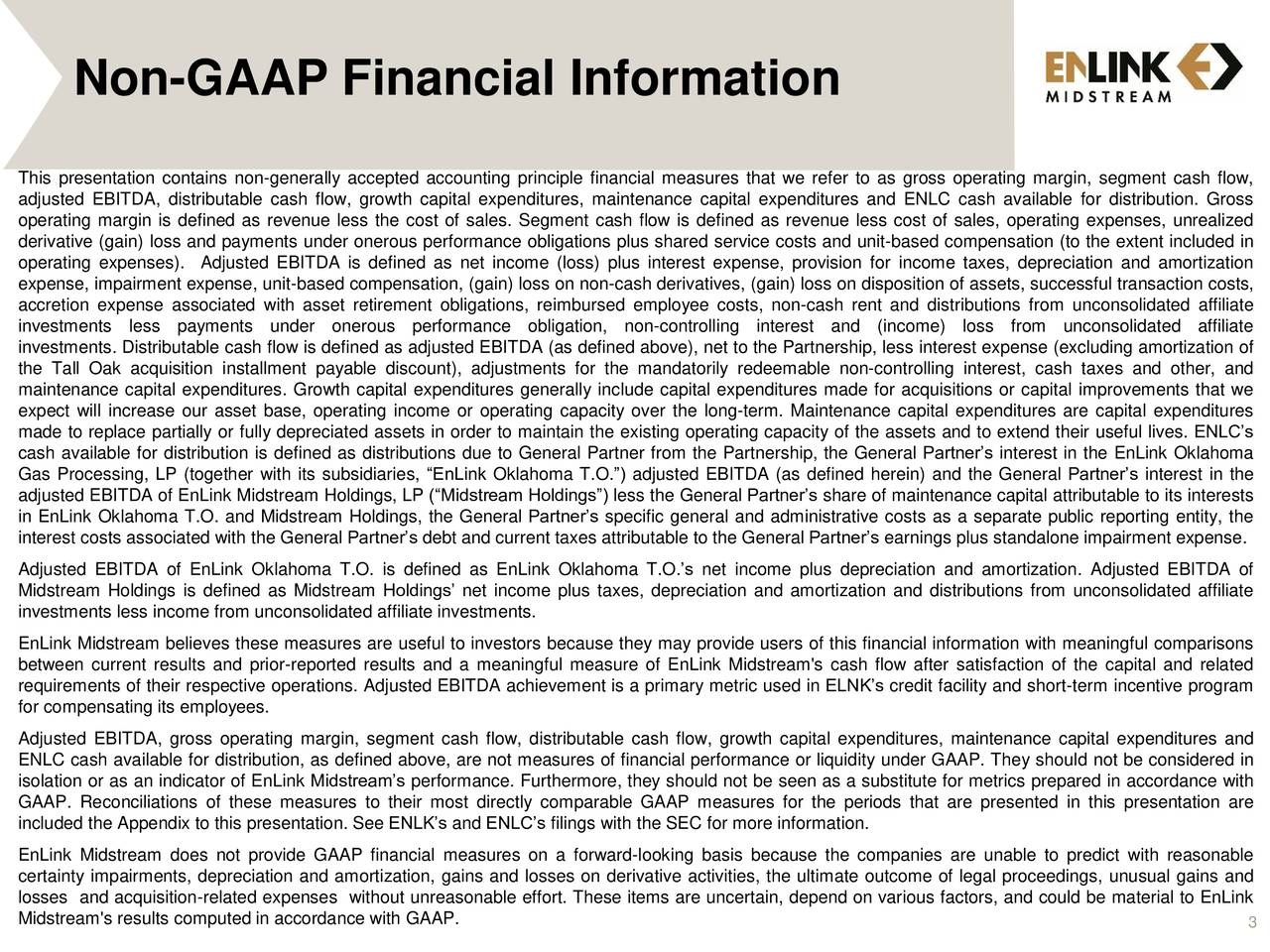 This presentation contains non-generally accepted accounting principle financial measures that we refer to as gross operating margin, segment cash flow, adjusted EBITDA, distributable cash flow, growth capital expenditures, maintenance capital expenditures and ENLC cash available for distribution. Gross operating margin is defined as revenue less the cost of sales. Segment cash flow is defined as revenue less cost of sales, operating expenses, unrealized derivative (gain) loss and payments under onerous performance obligations plus shared service costs and unit-based compensation (to the extent included in operating expenses). Adjusted EBITDA is defined as net income (loss) plus interest expense, provision for income taxes, depreciation and amortization expense, impairment expense, unit-based compensation, (gain) loss on non-cash derivatives, (gain) loss on disposition of assets, successful transaction costs, accretion expense associated with asset retirement obligations, reimbursed employee costs, non-cash rent and distributions from unconsolidated affiliate investments less payments under onerous performance obligation,non-controlling interest and (income) loss from unconsolidated affiliate investments. Distributable cash flow is defined as adjusted EBITDA (as defined above), net to the Partnership, less interest expense (excluding amortization of the Tall Oak acquisition installment payable discount), adjustments for the mandatorily redeemable non-controlling interest, cash taxes and other, and maintenance capital expenditures. Growth capital expenditures generally include capital expenditures made for acquisitions or capital improvements that we expect will increase our asset base, operating income or operating capacity over the long-term. Maintenance capital expenditures are capital expenditures made to replace partially or fully depreciated assets in order to maintain the existing operating capacity of the assets and to extend their useful lives. ENLCs cash available for distribution is defined as distributions due to General Partner from the Partnership, the General Partners interest in the EnLink Oklahoma Gas Processing, LP (together with its subsidiaries, EnLink Oklahoma T.O.) adjusted EBITDA (as defined herein) and the General Partners interest in the adjusted EBITDA of EnLink Midstream Holdings, LP (Midstream Holdings) less the General Partners share of maintenance capital attributable to its interests in EnLink Oklahoma T.O. and Midstream Holdings, the General Partners specific general and administrative costs as a separate public reporting entity, the interest costs associated with the General Partners debt and current taxes attributable to the General Partners earnings plus standalone impairment expense. Adjusted EBITDA of EnLink Oklahoma T.O. is defined as EnLink Oklahoma T.O.s net income plus depreciation and amortization. Adjusted EBITDA of Midstream Holdings is defined as Midstream Holdings net income plus taxes, depreciation and amortization and distributions from unconsolidated affiliate investments less income from unconsolidated affiliate investments. EnLink Midstream believes these measures are useful to investors because they may provide users of this financial information with meaningful comparisons between current results and prior-reported results and a meaningful measure of EnLink Midstream's cash flow after satisfaction of the capital and related requirements of their respective operations. Adjusted EBITDA achievement is a primary metric used in ELNKs credit facility and short-term incentive program for compensating its employees. Adjusted EBITDA, gross operating margin, segment cash flow, distributable cash flow, growth capital expenditures, maintenance capital expenditures and ENLC cash available for distribution, as defined above, are not measures of financial performance or liquidity under GAAP. They should not be considered in isolation or as an indicator of EnLink Midstreams performance. Furthermore, they should not be seen as a substitute for metrics prepared in accordance with GAAP. Reconciliations of these measures to their most directly comparable GAAP measures for the periods that are presented in this presentation are included the Appendix to this presentation. See ENLKs and ENLCs filings with the SEC for more information. EnLink Midstream does not provide GAAP financial measures on a forward-looking basis because the companies are unable to predict with reasonable certainty impairments, depreciation and amortization, gains and losses on derivative activities, the ultimate outcome of legal proceedings, unusual gains and losses and acquisition-related expenses without unreasonable effort. These items are uncertain, depend on various factors, and could be material to EnLink Midstream's results computed in accordance with GAAP. 3