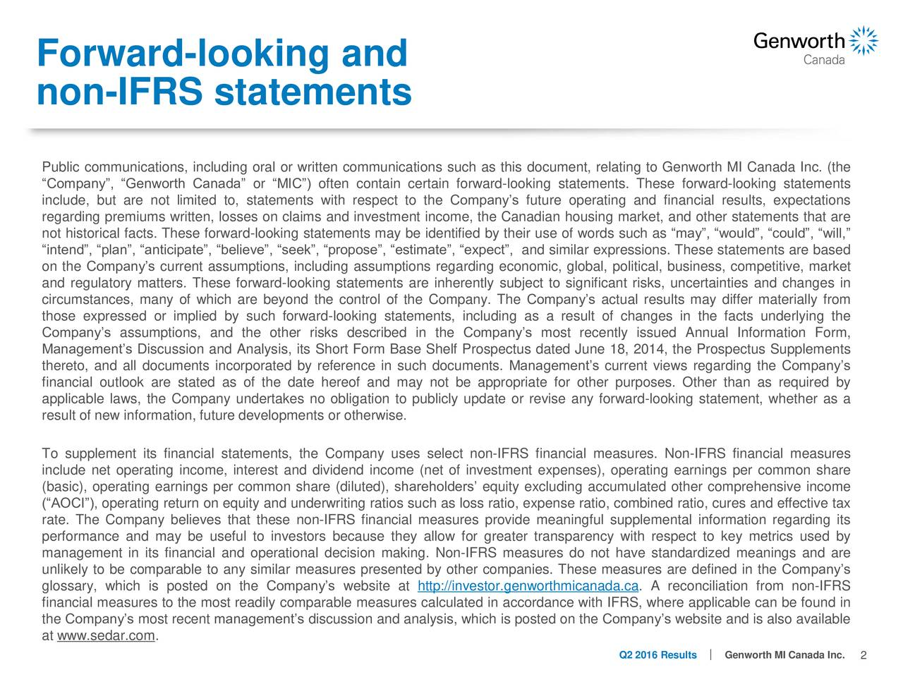 non-IFRS statements Public communications, including oral or written communications such as this document, relating to Genworth MI Canada Inc. (the Company, Genworth Canada or MIC) often contain certain forward-looking statements. These forward-looking statements include, but are not limited to, statements with respect to the Companys future operating and financial results, expectations regarding premiums written, losses on claims and investment income, the Canadian housing market, and other statements that are not historical facts. These forward-looking statements may be identified by their use of words such as may, would, could, will, intend, plan, anticipate, believe, seek, propose, estimate, expect, and similar expressions. These statements are based on the Companys current assumptions, including assumptions regarding economic, global, political, business, competitive, market and regulatory matters. These forward-looking statements are inherently subject to significant risks, uncertainties and changes in circumstances, many of which are beyond the control of the Company. The Companys actual results may differ materially from those expressed or implied by such forward-looking statements, including as a result of changes in the facts underlying the Companys assumptions, and the other risks described in the Companys most recently issued Annual Information Form, Managements Discussion and Analysis, its Short Form Base Shelf Prospectus dated June 18, 2014, the Prospectus Supplements thereto, and all documents incorporated by reference in such documents. Managements current views regarding the Companys financial outlook are stated as of the date hereof and may not be appropriate for other purposes. Other than as required by applicable laws, the Company undertakes no obligation to publicly update or revise any forward-looking statement, whether as a result of new information, future developments or otherwise. To supplement its financial statements, the Company uses sel