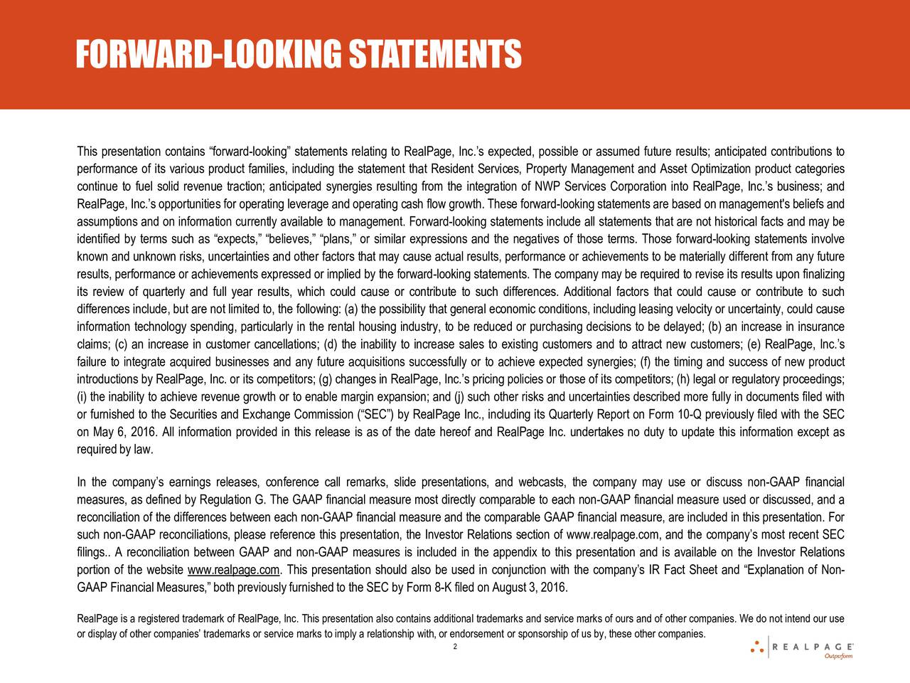 This presentation contains forward-looking statements relating to RealPage, Inc.s expected, possible or assumed future results; anticipated contributions to performance of its various product families, including the statement that Resident Services, Property Management and Asset Optimization product categories continue to fuel solid revenue traction; anticipated synergies resulting from the integration of NWP Services Corporation into RealPage, Inc.s business; and RealPage, Inc.s opportunities for operating leverage and operating cash flow growth. These forward-looking statements are based on management's beliefs and assumptions and on information currently available to management. Forward-looking statements include all statements that are not historical facts and may be identified by terms such as expects, believes, plans, or similar expressions and the negatives of those terms. Those forward-looking statements involve known and unknown risks, uncertainties and other factors that may cause actual results, performance or achievements to be materially different from any future results, performance or achievements expressed or implied by the forward-looking statements. The company may be required to revise its results upon finalizing its review of quarterly and full year results, which could cause or contribute to such differences. Additional factors that could cause or contribute to such differences include, but are not limited to, the following: (a) the possibility that general economic conditions, including leasing velocity or uncertainty, could cause information technology spending, particularly in the rental housing industry, to be reduced or purchasing decisions to be delayed; (b) an increase in insurance claims; (c) an increase in customer cancellations; (d) the inability to increase sales to existing customers and to attract new customers; (e) RealPage, Inc.s failure to integrate acquired businesses and any future acquisitions successfully or to achieve expected synergies; (f) the timing and success of new product introductions by RealPage, Inc. or its competitors; (g) changes in RealPage, Inc.s pricing policies or those of its competitors; (h) legal or regulatory proceedings; (i) the inability to achieve revenue growth or to enable margin expansion; and (j) such other risks and uncertainties described more fully in documents filed with or furnished to the Securities and Exchange Commission (SEC) by RealPage Inc., including its Quarterly Report on Form 10-Q previously filed with the SEC on May 6, 2016. All information provided in this release is as of the date hereof and RealPage Inc. undertakes no duty to update this information except as required by law. In the companys earnings releases, conference call remarks, slide presentations, and webcasts, the company may use or discuss non-GAAP financial measures, as defined by Regulation G. The GAAP financial measure most directly comparable to each non-GAAP financial measure used or discussed, and a reconciliation of the differences between each non-GAAP financial measure and the comparable GAAP financial measure, are included in this presentation. For such non-GAAP reconciliations, please reference this presentation, the Investor Relations section of www.realpage.com, and the companys most recent SEC filings.. A reconciliation between GAAP and non-GAAP measures is included in the appendix to this presentation and is available on the Investor Relations portion of the website www.realpage.com. This presentation should also be used in conjunction with the companys IR Fact Sheet and Explanation of Non- GAAP FinancialMeasures, both previouslyfurnishedto the SEC by Form 8-K filed on August 3, 2016. RealPage is a registered trademark of RealPage, Inc. This presentation also contains additional trademarks and service marks of ours and of other companies. We do not intend our use or display of other companies trademarks or service marks to imply a relat2onship with, or endorsement or sponsorship of us by, these other companies.
