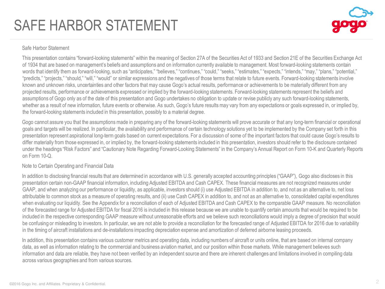 Safe Harbor Statement This presentation containsforward-lookingstatements within the meaningof Section 27A of the SecuritiesAct of 1933 and Section 21E of the SecuritiesExchange Act of 1934 that are based on managementsbeliefs and assumptionsand on informationcurrently availableto management.Most forward-looking statementscontain words that identify them as forward-looking, such as anticipates, believes, continues, could, seeks, estimates, expects, intends, may, plans, potential, predicts, projects, should, will, would or similar expressionsand the negativesof those terms that relate to future events.Forward-looking statementsinvolve known and unknown risks, uncertaintiesand other factors that may cause Gogos actual results, performanceor achievementsto be materiallydifferent from any projectedresults, performanceor achievementsexpressed or implied by the forward-looking statements.Forward-looking statementsrepresent the beliefs and assumptionsof Gogo only as of the date of this presentation and Gogo undertakesno obligation to update or revise publiclyany such forward-looking statements, whether as a result of new information, future events or otherwise. As such, Gogos future results may vary from any expectationsor goals expressed in, or implied by, the forward-lookingstatementsincludedin this presentation, possibly to a material degree. Gogo cannotassure you that the assumptionsmade in preparing any of the forward-lookingstatementswill prove accurateor that any long-termfinancial or operational goals and targets will be realized. In particular,the availabilityand performanceof certain technologysolutionsyet to be implementedby the Company set forth in this presentationrepresent aspirational long-termgoals based on current expectations. For a discussionof some of the important factors that could cause Gogos results to differ materiallyfrom those expressedin, or implied by, the forward-looking statements includedin this presentation,investors should refer to the dis
