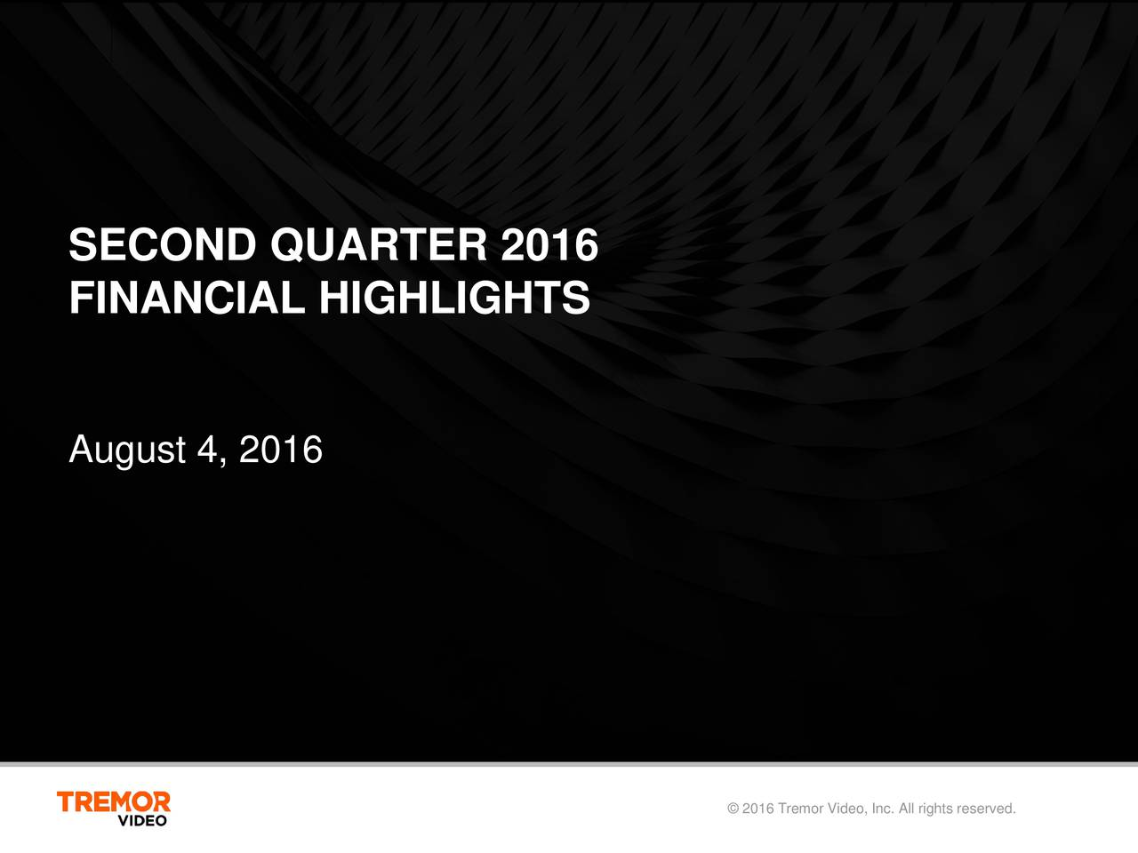 FINANCIAL HIGHLIGHTS August 4, 2016 2016 Tremor Video, Inc. All rights reserved.