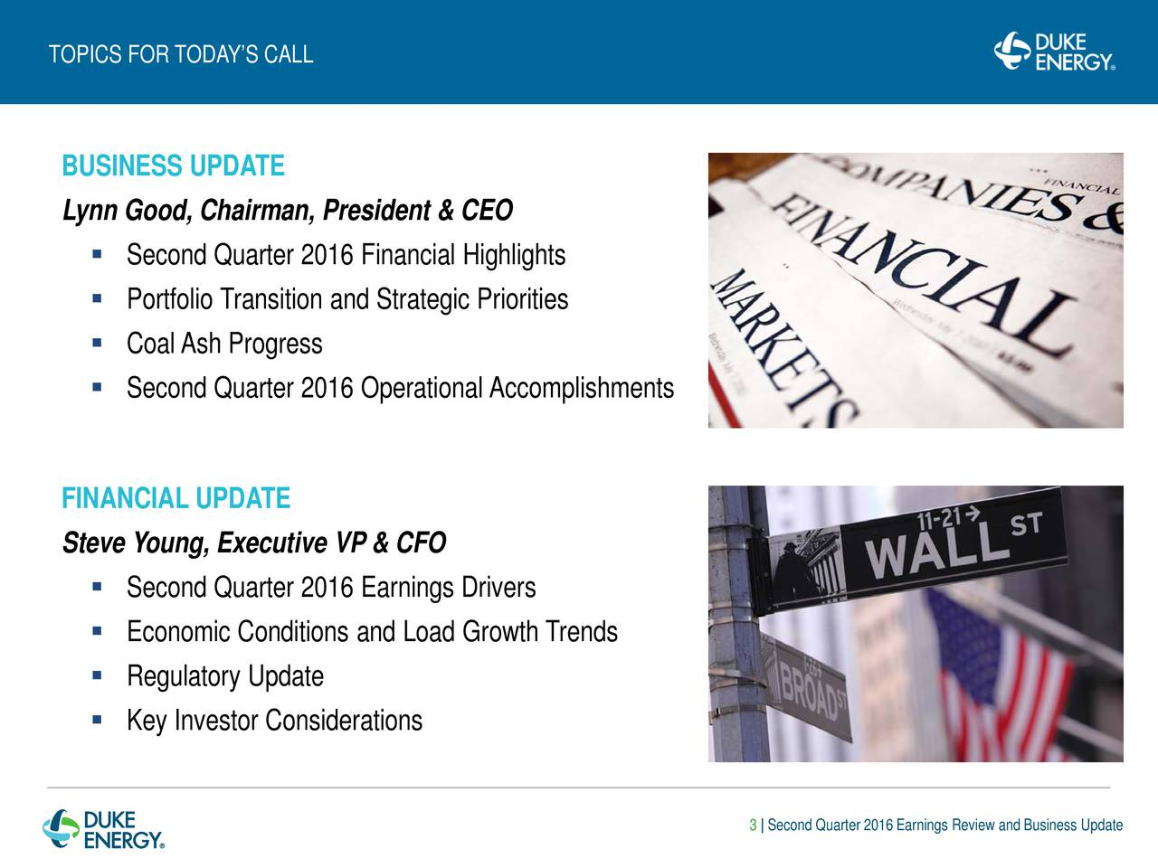 BUSINESS UPDATE Lynn Good, Chairman, President & CEO Second Quarter 2016 Financial Highlights Portfolio Transition and Strategic Priorities Coal Ash Progress Second Quarter 2016 Operational Accomplishments FINANCIAL UPDATE Steve Young, Executive VP & CFO Second Quarter 2016 Earnings Drivers Economic Conditions and Load Growth Trends Regulatory Update Key Investor Considerations 3 | Second Quarter 2016 Earnings Review and Business Update