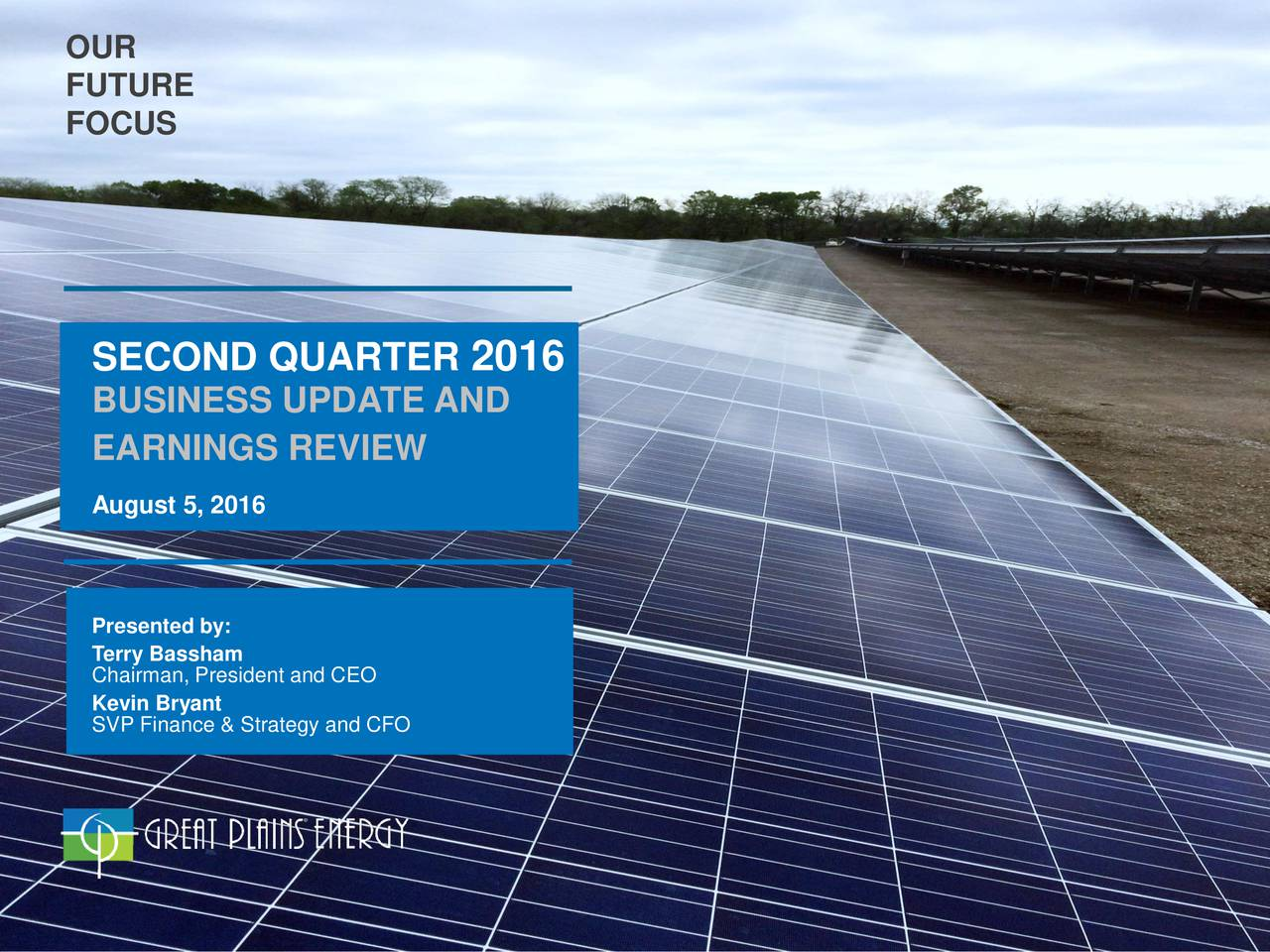 FUTURE FOCUS SECOND QUARTER 2016 BUSINESS UPDATE AND EARNINGS REVIEW August 5, 2016 Presented by: Terry Bassham Chairman, President and CEO SVP Finance & Strategy and CFO